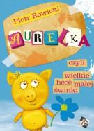 Aurelka czyli wielkie hece małej świnki - Piotr Rowicki